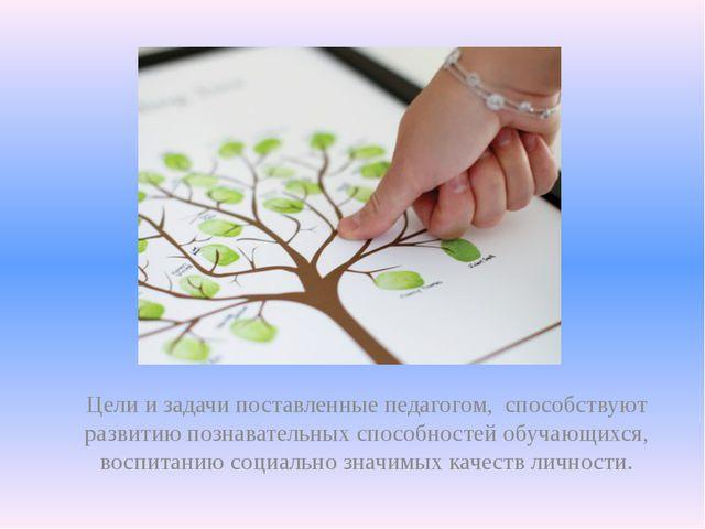 Цели и задачи поставленные педагогом,  способствуют развитию познавательных с...