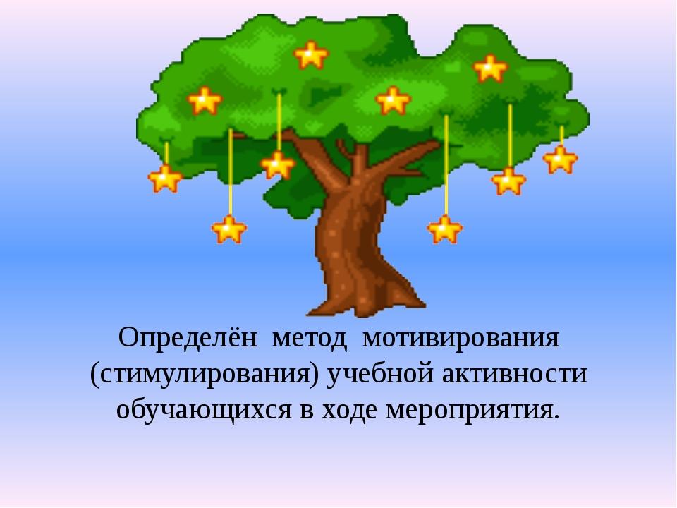 Определён  метод  мотивирования (стимулирования) учебной активности обучающих...