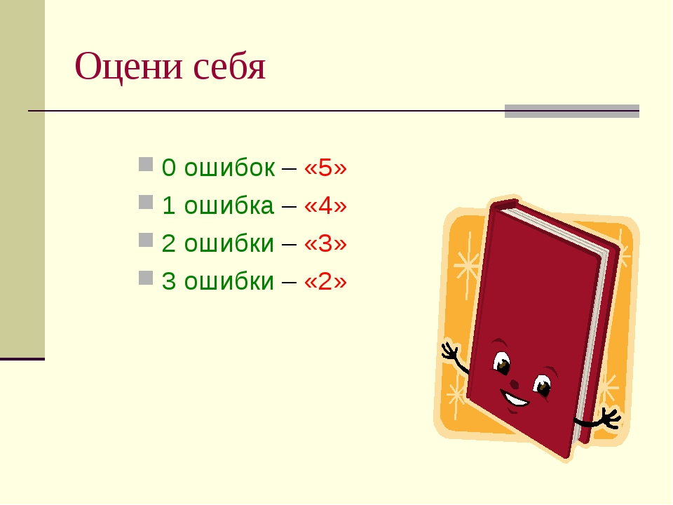Оцени себя 0 ошибок – «5» 1 ошибка – «4» 2 ошибки – «3» 3 ошибки – «2»