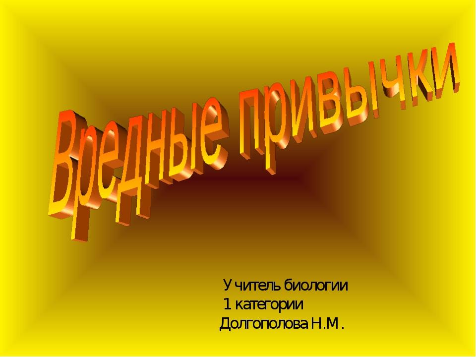 Учитель биологии 1 категории Долгополова Н.М.