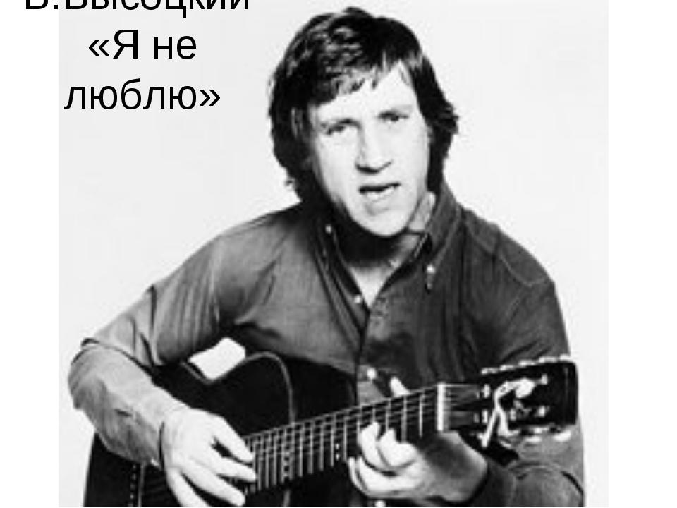 В.Высоцкий «Я не люблю»
