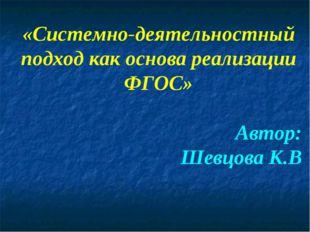 «Системно-деятельностный подход как основа реализации ФГОС» Автор: Шевцова К.В