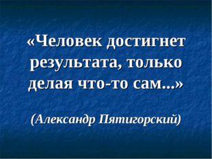 «Человек достигнет результата, только делая что-то сам...» (Александр Пятигор
