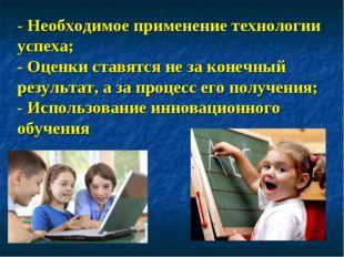 - Необходимое применение технологии успеха; - Оценки ставятся не за конечный