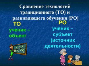 ТО РО ученик – объект ученик – субъект (источник деятельности) Сравнение техн