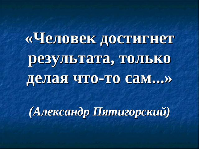 «Человек достигнет результата, только делая что-то сам...» (Александр Пятигор...