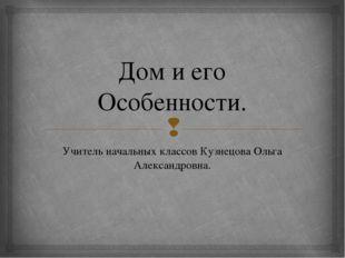 Дом и его Особенности. Учитель начальных классов Кузнецова Ольга Александровн