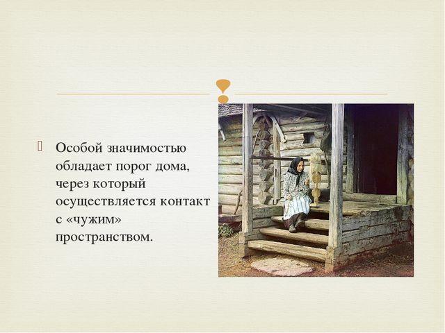 Особой значимостью обладает порог дома, через который осуществляется контакт...