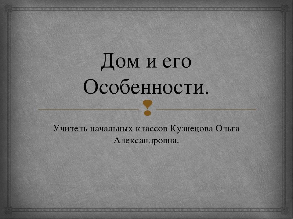 Дом и его Особенности. Учитель начальных классов Кузнецова Ольга Александровн...