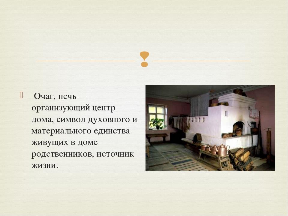 Очаг, печь — организующий центр дома, символ духовного и материального единс...
