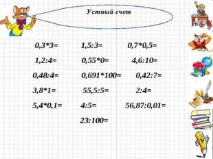 Устный счет 0,3*3= 1,5:3= 0,7*0,5= 1,2:4= 0,55*0= 4,6:10= 0,48:4= 0,691*100=