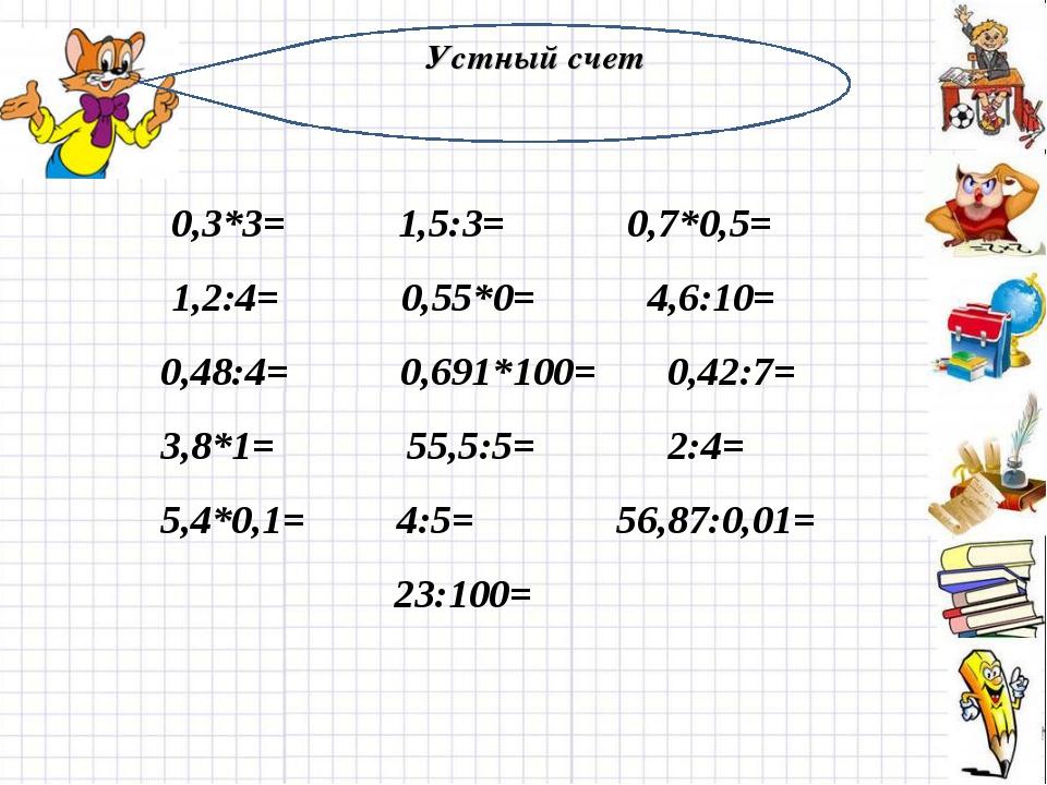 Устный счет 0,3*3= 1,5:3= 0,7*0,5= 1,2:4= 0,55*0= 4,6:10= 0,48:4= 0,691*100=...