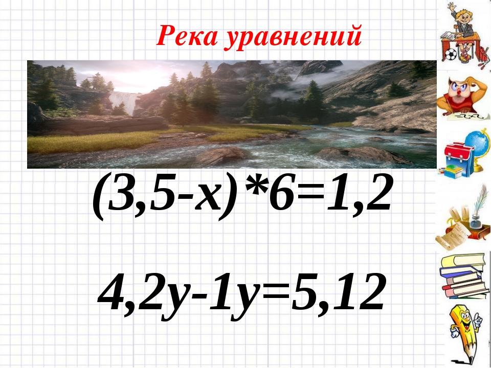 Река уравнений (3,5-х)*6=1,2 4,2у-1у=5,12