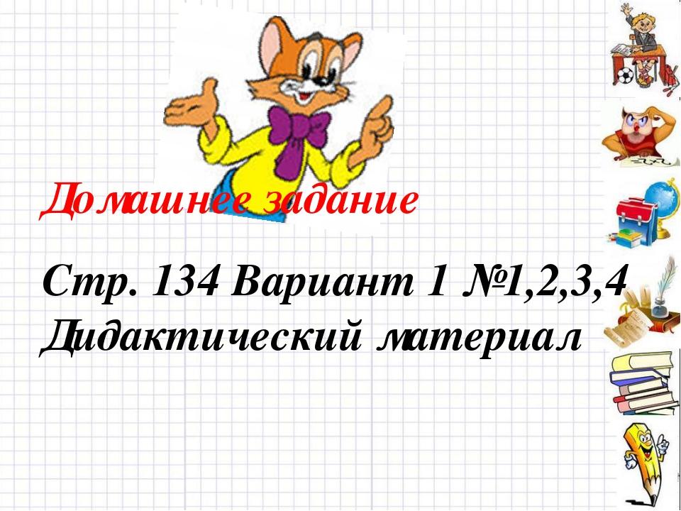 Домашнее задание Стр. 134 Вариант 1 №1,2,3,4 Дидактический материал