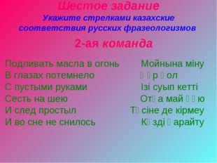 Шестое задание Укажите стрелками казахские соответствия русских фразеологизмо