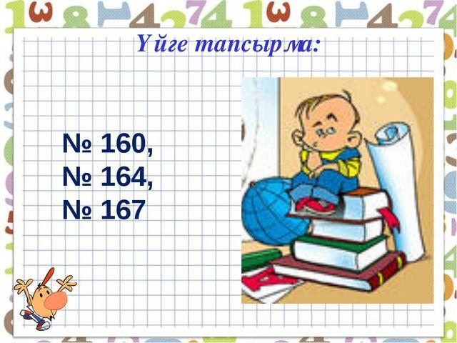 Үйге тапсырма: № 160, № 164, № 167