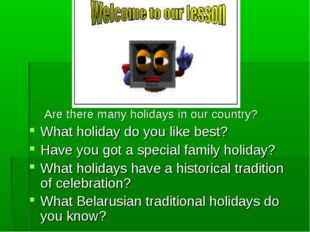 Are there many holidays in our country? What holiday do you like best? Have y