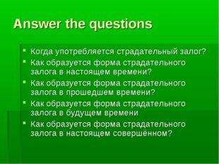 Answer the questions Когда употребляется страдательный залог? Как образуется