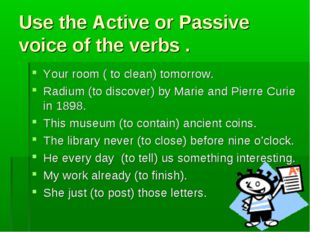 Use the Active or Passive voice of the verbs . Your room ( to clean) tomorrow