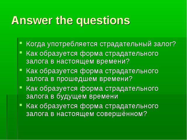 Answer the questions Когда употребляется страдательный залог? Как образуется...