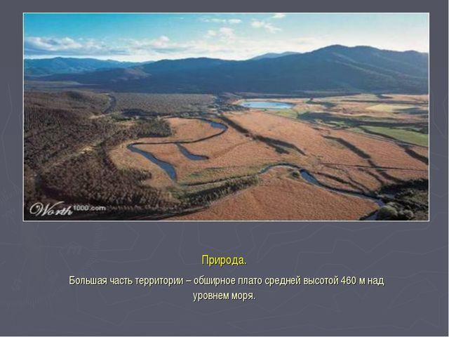 Природа. Большая часть территории – обширное плато средней высотой 460 м над...