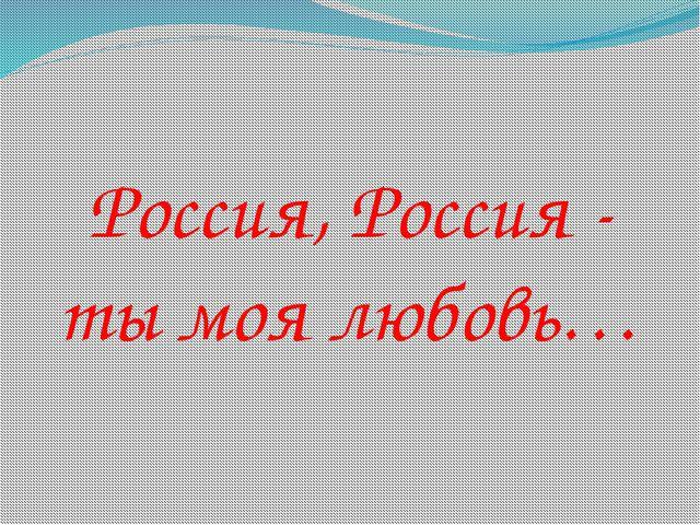 Россия, Россия - ты моя любовь…