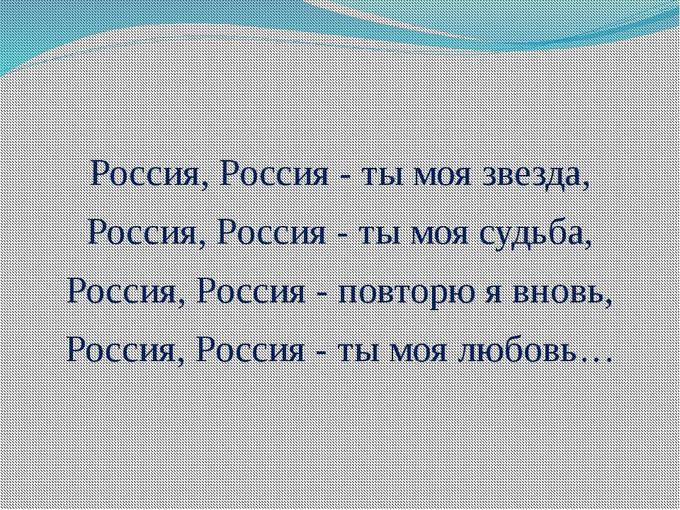 Россия, Россия - ты моя звезда, Россия, Россия - ты моя судьба, Россия, Росс...