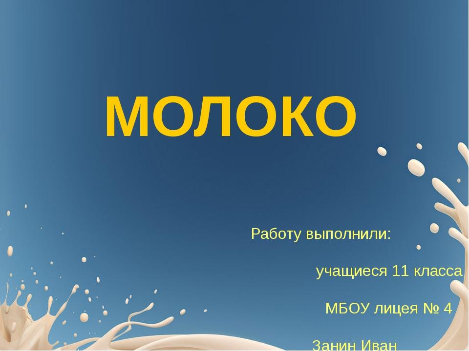МОЛОКО Работу выполнили: учащиеся 11 класса МБОУ лицея № 4 Занин Иван Никифор...