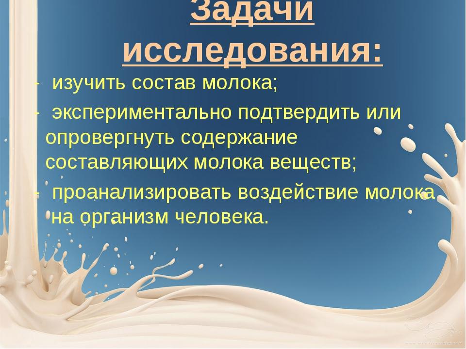 Задачи исследования: - изучить состав молока; - экспериментально подтвердить...