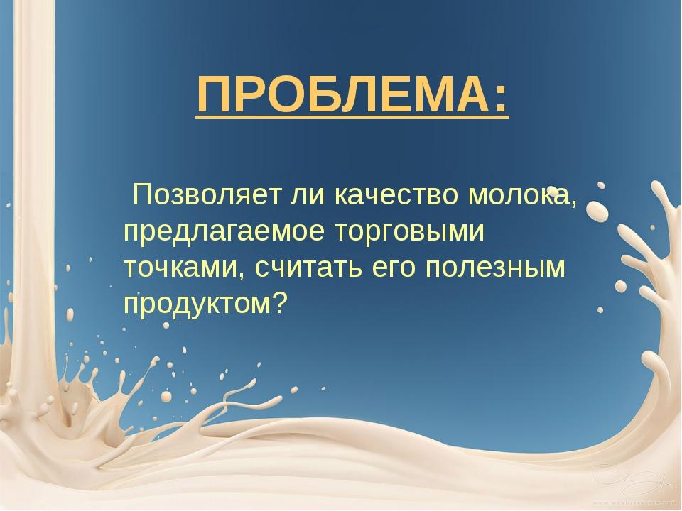 ПРОБЛЕМА: Позволяет ли качество молока, предлагаемое торговыми точками, счита...