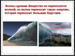 Волны цунами. Вещество не переносится волной, но волна переносит такую энерг