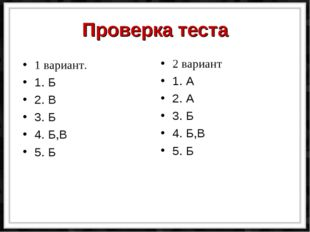 Проверка теста 1 вариант. 1. Б 2. В 3. Б 4. Б,В 5. Б 2 вариант 1. А 2. А 3. Б