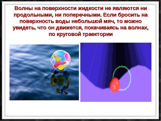 Волны на поверхности жидкости не являются ни продольными, ни поперечными. Ес...