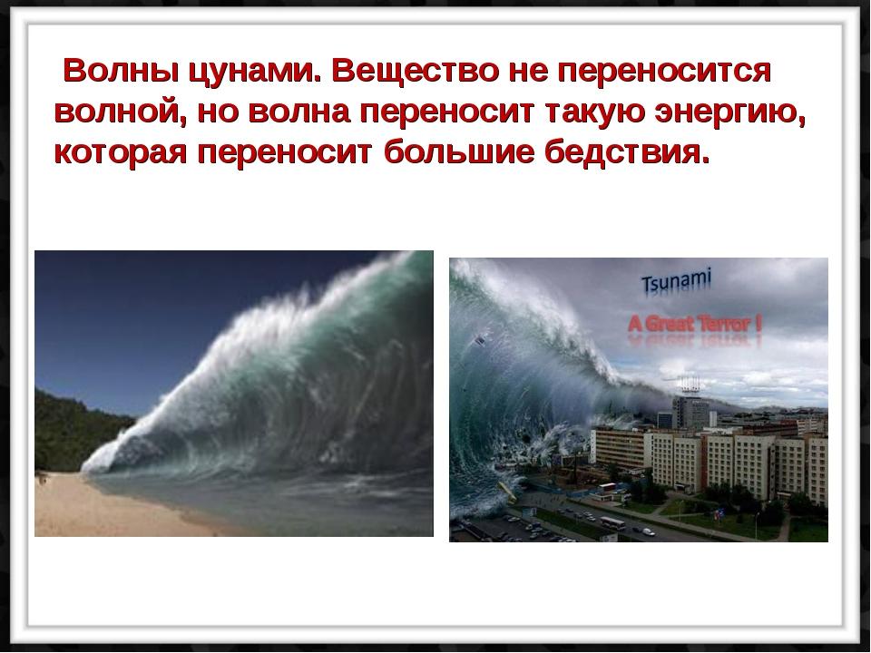Волны цунами. Вещество не переносится волной, но волна переносит такую энерг...