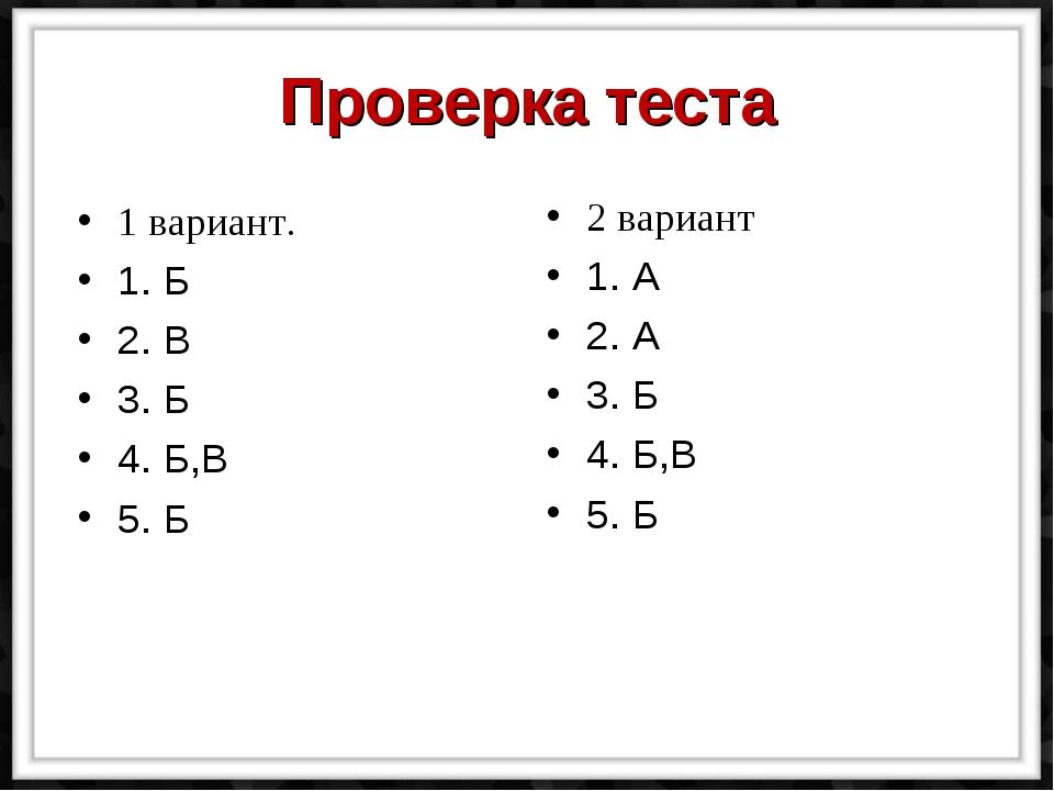 Проверка теста 1 вариант. 1. Б 2. В 3. Б 4. Б,В 5. Б 2 вариант 1. А 2. А 3. Б...