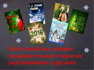 Всей семьёй мы готовим поздравительные открытки родственникам и друзьям