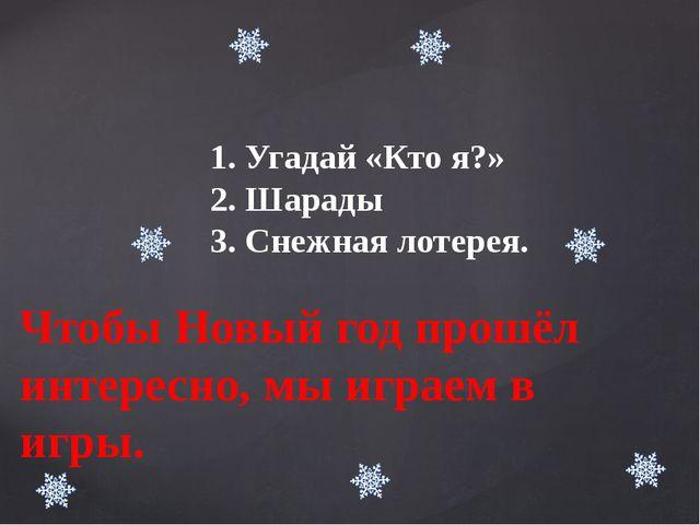 Чтобы Новый год прошёл интересно, мы играем в игры. 1. Угадай «Кто я?» 2. Шар...