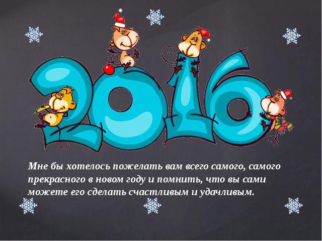 Мне бы хотелось пожелать вам всего самого, самого прекрасного в новом году и...