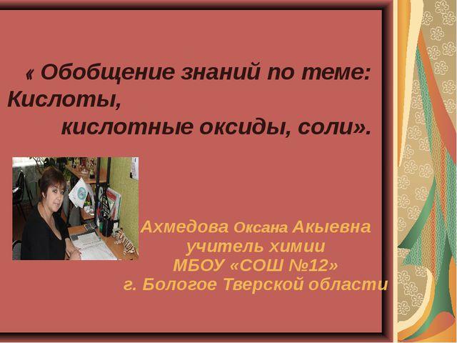 « Обобщение знаний по теме: Кислоты, кислотные оксиды, соли». Ахмедова Оксан...