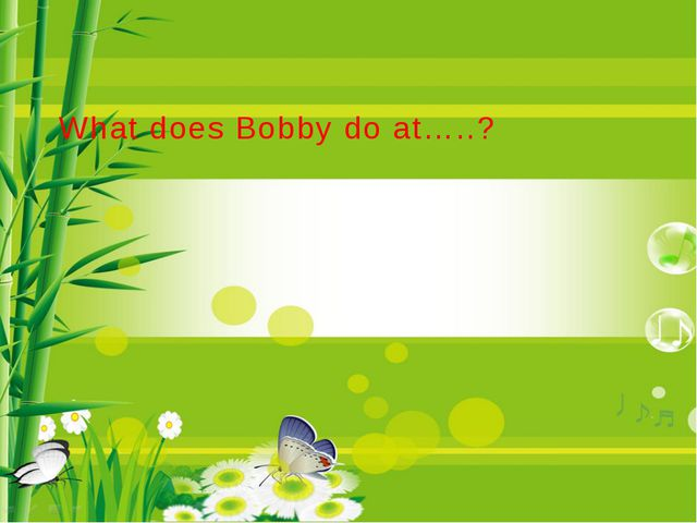 What does Bobby do at…..?