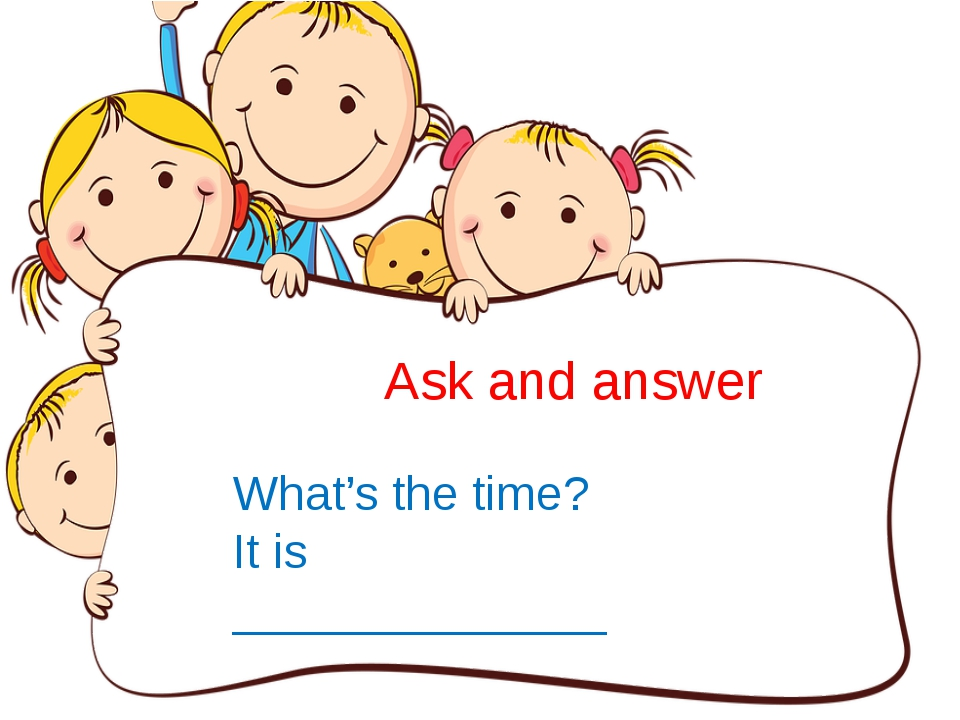 Ask and answer What's the time? It is ______________