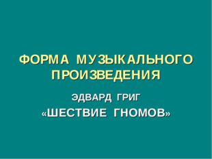 ФОРМА МУЗЫКАЛЬНОГО ПРОИЗВЕДЕНИЯ ЭДВАРД ГРИГ «ШЕСТВИЕ ГНОМОВ»