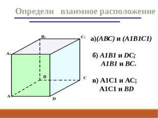 Определи взаимное расположение а)(АВС) и (А1В1С1) б) А1В1 и DС; А1В1 и BС. в