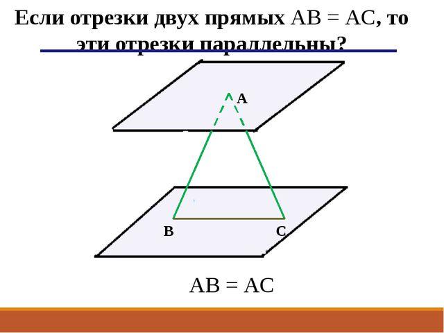 А В С AB = АC Если отрезки двух прямых AB = АC, то эти отрезки параллельны?