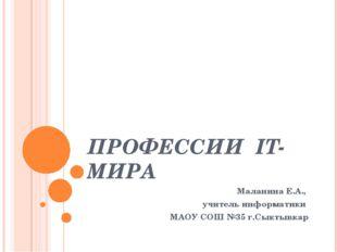 ПРОФЕССИИ IT-МИРА Маланина Е.А., учитель информатики МАОУ СОШ №35 г.Сыктывкар