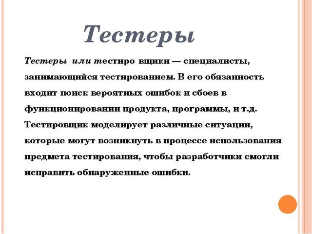 Тестеры Тестеры или тестиро́вщики— специалисты, занимающийсятестированием....