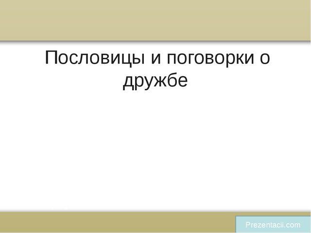 Пословицы и поговорки о дружбе Prezentacii.com