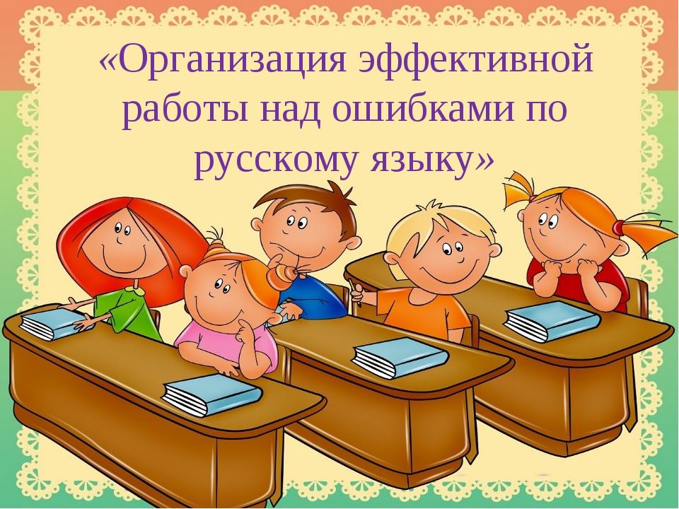 «Организация эффективной работы над ошибками по русскому языку»