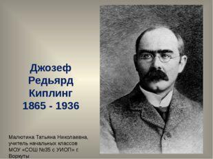 Джозеф Редьярд Киплинг 1865 - 1936 Малютина Татьяна Николаевна, учитель начал