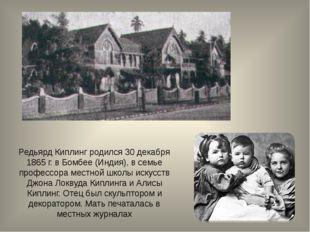 Редьярд Киплинг родился 30 декабря 1865 г. в Бомбее (Индия), в семье профессо